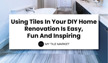 Using Tiles In Your DIY Home Renovation Is Easy, Fun And Inspiring